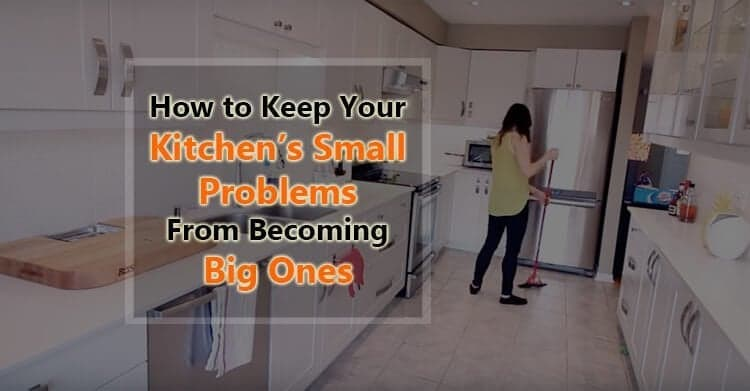 How to Keep Your Kitchen's Small Problems From Becoming Big Ones